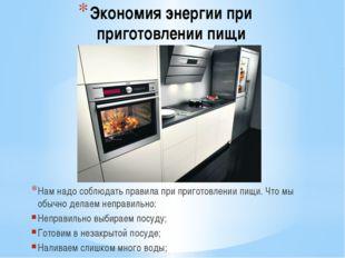 Экономия энергии при приготовлении пищи Нам надо соблюдать правила при пригот