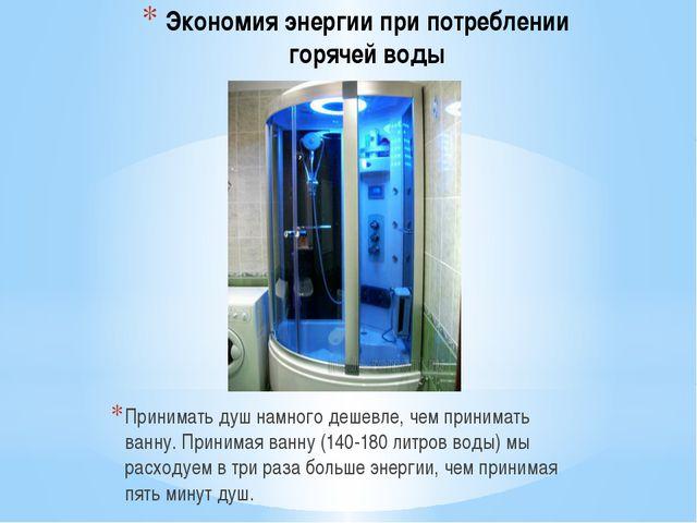 Экономия энергии при потреблении горячей воды Принимать душ намного дешевле,...