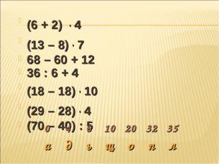 (6 + 2) . 4 (13 – 8) . 7 68 – 60 + 12 36 : 6 + 4 (18 – 18) . 10 (29 – 28) . 4