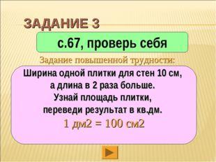 ЗАДАНИЕ 3 с.67, проверь себя Ширина одной плитки для стен 10 см, а длина в 2