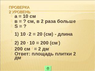 ПРОВЕРКА 2 УРОВЕНЬ а = 10 см в = ? см, в 2 раза больше S = ? 1) 10 . 2 = 20 (
