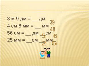 3 м 9 дм = __ дм 4 см 8 мм = __ мм 56 см = __ дм __см 25 мм = __см __ мм