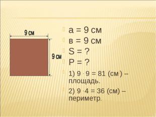 а = 9 см в = 9 см S = ? P = ? 1) 9 . 9 = 81 (см2) – площадь. 2) 9 . 4 = 36 (с