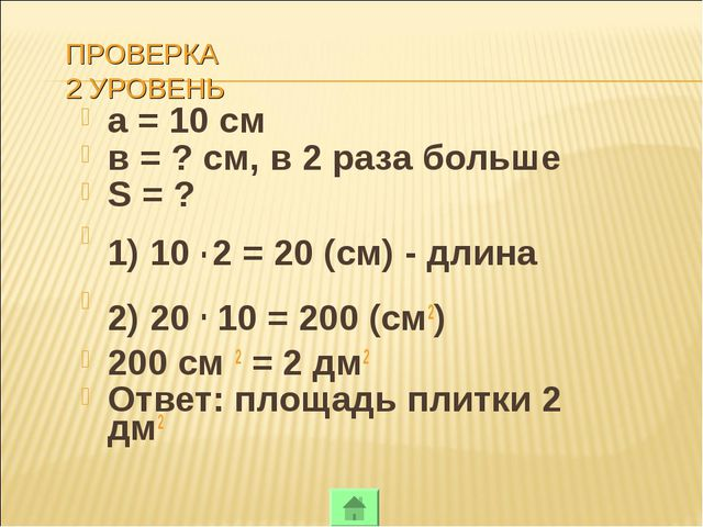 ПРОВЕРКА 2 УРОВЕНЬ а = 10 см в = ? см, в 2 раза больше S = ? 1) 10 . 2 = 20 (...