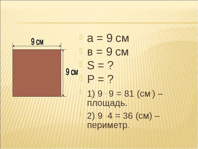 а = 9 см в = 9 см S = ? P = ? 1) 9 . 9 = 81 (см2) – площадь. 2) 9 . 4 = 36 (с...