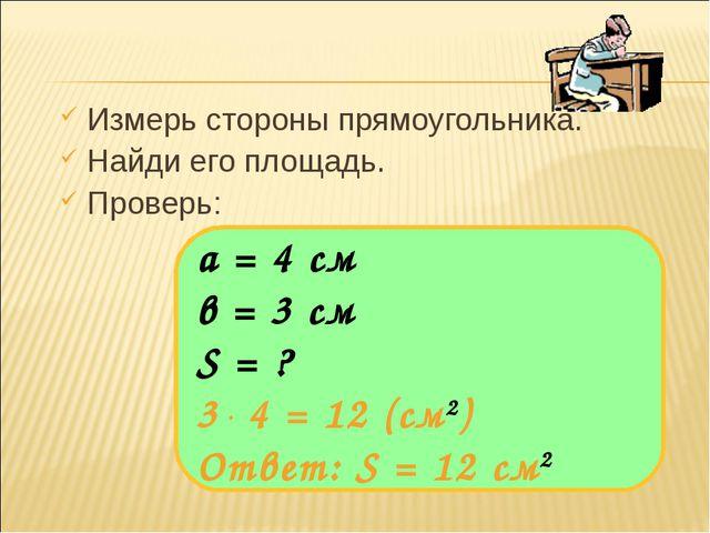 Измерь стороны прямоугольника. Найди его площадь. Проверь: а = 4 см в = 3 см...