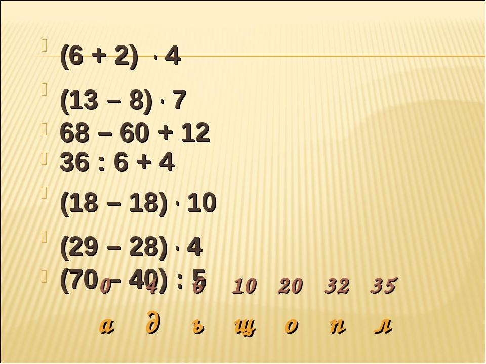 (6 + 2) . 4 (13 – 8) . 7 68 – 60 + 12 36 : 6 + 4 (18 – 18) . 10 (29 – 28) . 4...