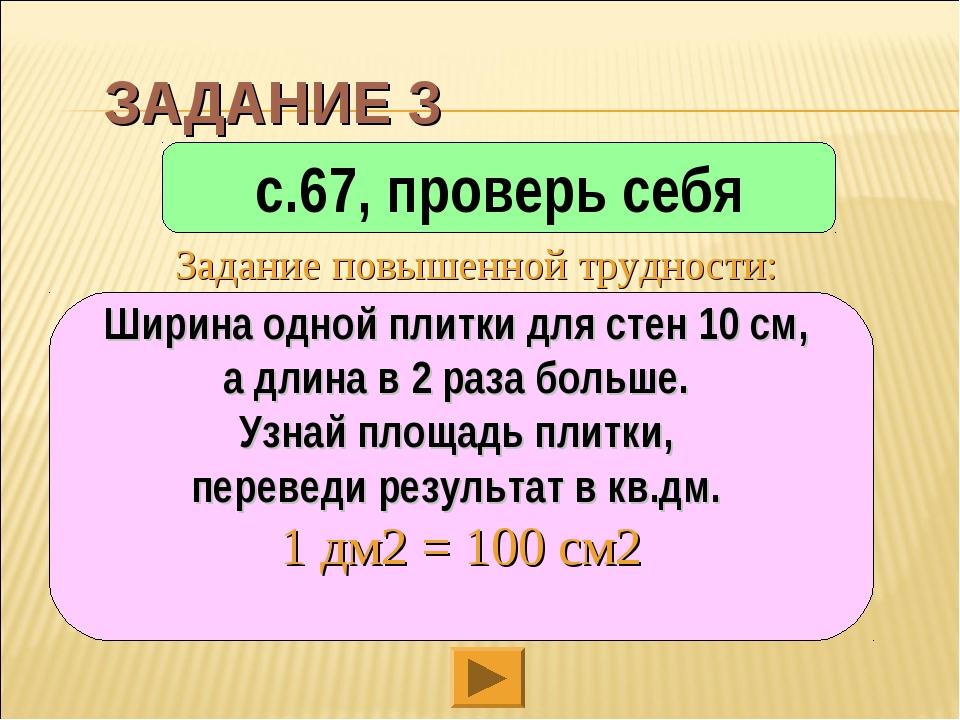 ЗАДАНИЕ 3 с.67, проверь себя Ширина одной плитки для стен 10 см, а длина в 2...
