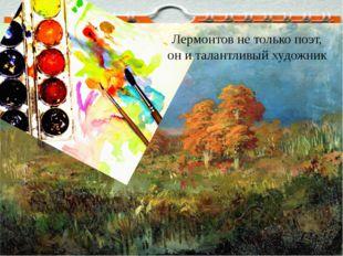 Лермонтов не только поэт, он и талантливый художник