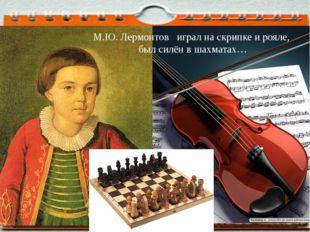 М.Ю. Лермонтов играл на скрипке и рояле, был силён в шахматах…