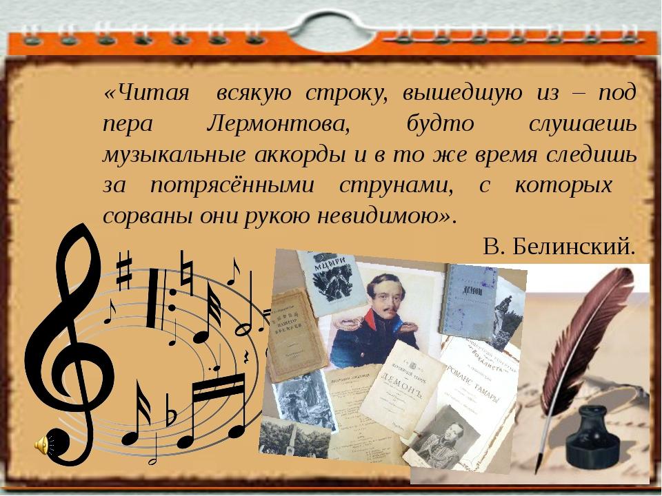 «Читая всякую строку, вышедшую из – под пера Лермонтова, будто слушаешь музык...