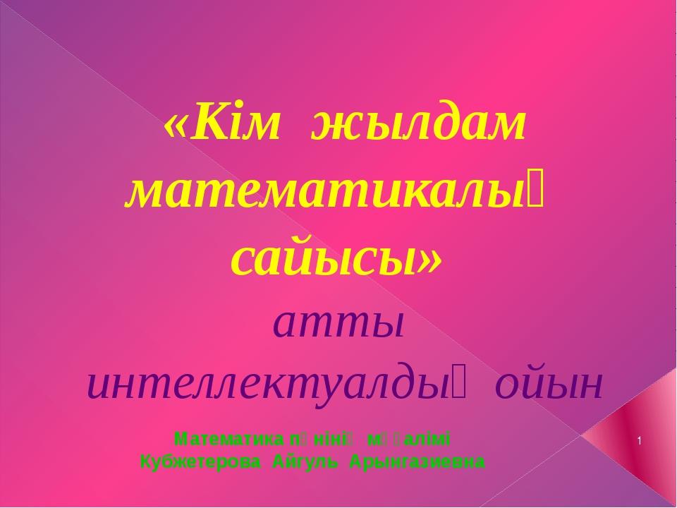 «Кім жылдам математикалық сайысы» атты интеллектуалдық ойын Математика пәніні...