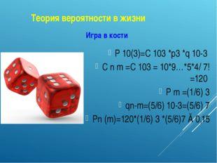 Теория вероятности в жизни Игра в кости P 10(3)=C 103 *p3 *q 10-3 C n m =C 10