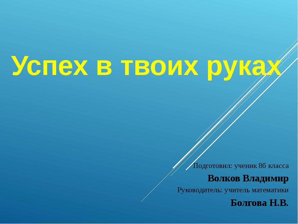 Подготовил: ученик 8б класса Волков Владимир Руководитель: учитель математики...