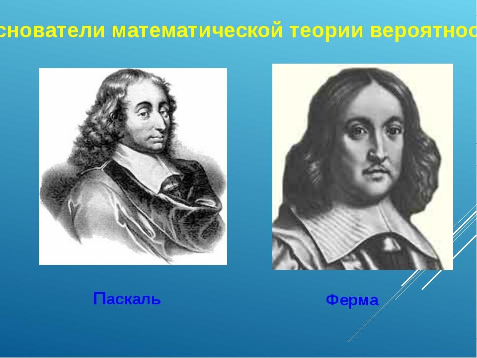 Паскаль Ферма Основатели математической теории вероятности