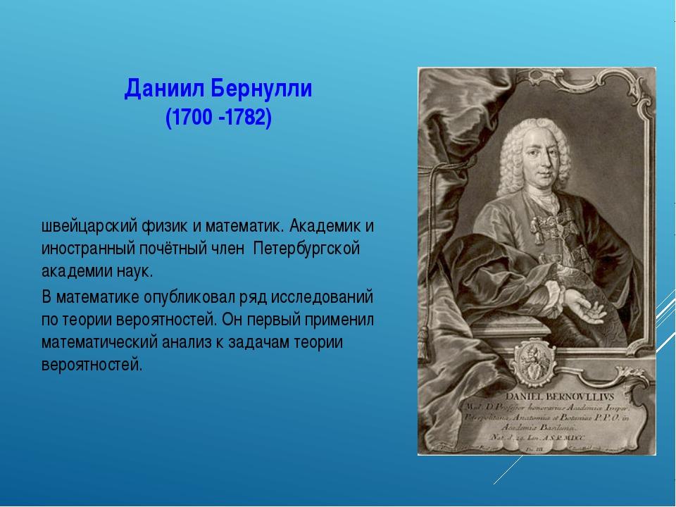 Даниил Бернулли (1700-1782) швейцарскийфизик иматематик. Академик и иностр...