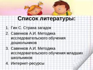 Список литературы: Гин С. Страна загадок Савенков А.И. Методика исследователь