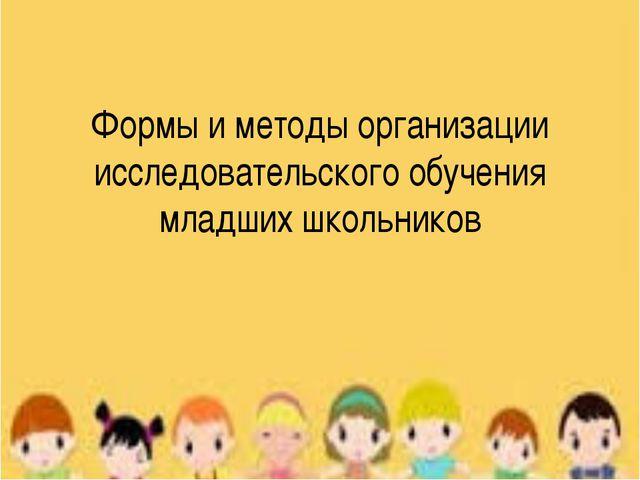 Формы и методы организации исследовательского обучения младших школьников