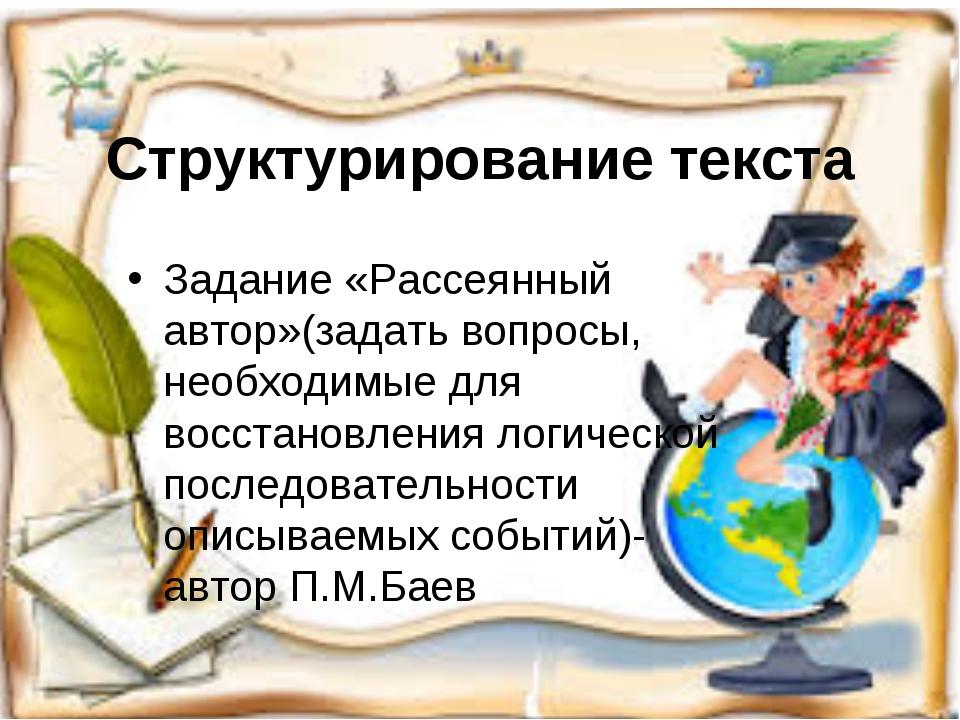 Структурирование текста Задание «Рассеянный автор»(задать вопросы, необходимы...