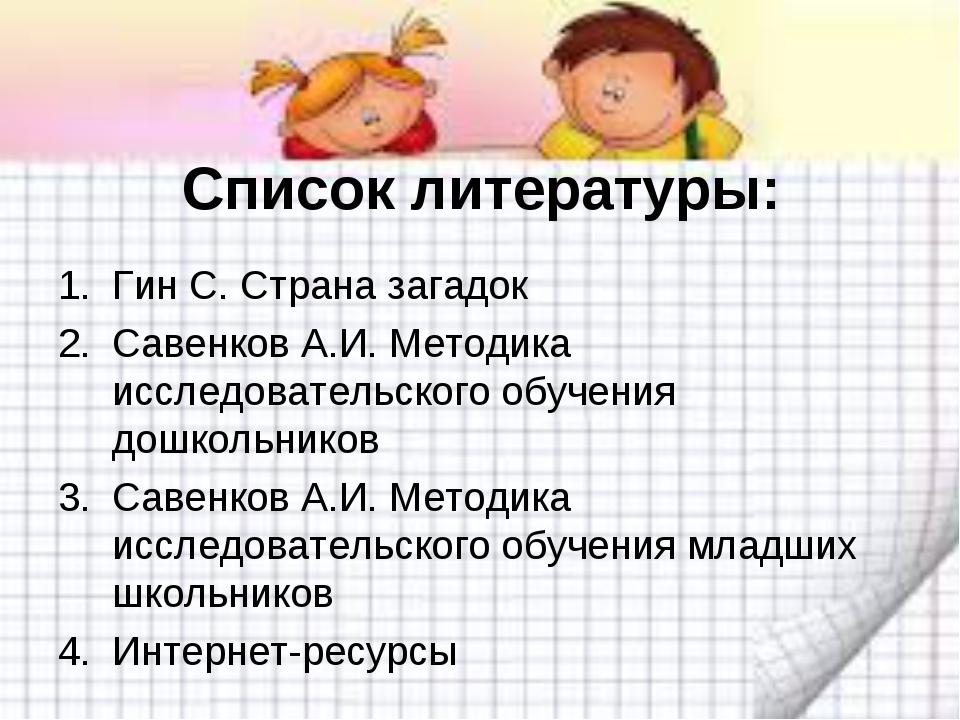 Список литературы: Гин С. Страна загадок Савенков А.И. Методика исследователь...