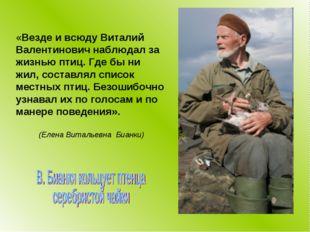 «Везде и всюду Виталий Валентинович наблюдал за жизнью птиц. Где бы ни жил, с