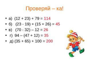 Проверяй – ка! а) (12 + 23) + 79 = 114 б) (23 - 19) + (15 + 26) = 45 в) (70 -