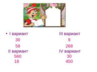 I вариант III вариант 30 9 58 268 II вариант IV вариант 560 30 18 450