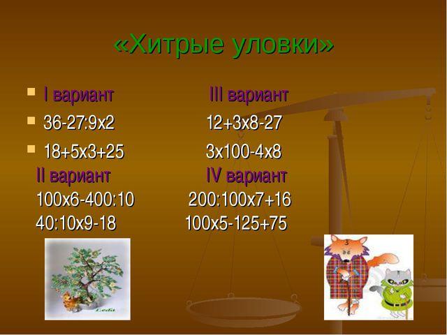 «Хитрые уловки» I вариант III вариант 36-27:9х2 12+3х8-27 18+5х3+25 3х100-4х8...