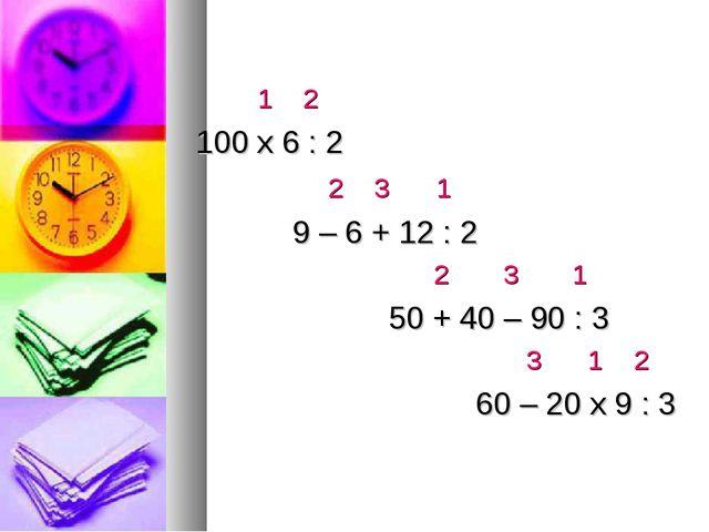 1 2 100 х 6 : 2 2 3 1 9 – 6 + 12 : 2 2 3 1 50 + 40 – 90 : 3 3 1 2 60 – 20 х...