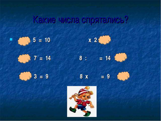 Какие числа спрятались? : 5 = 10 х 2 = 8 х 7 = 14 8 : = 14 : 3 = 9 8 х = 9