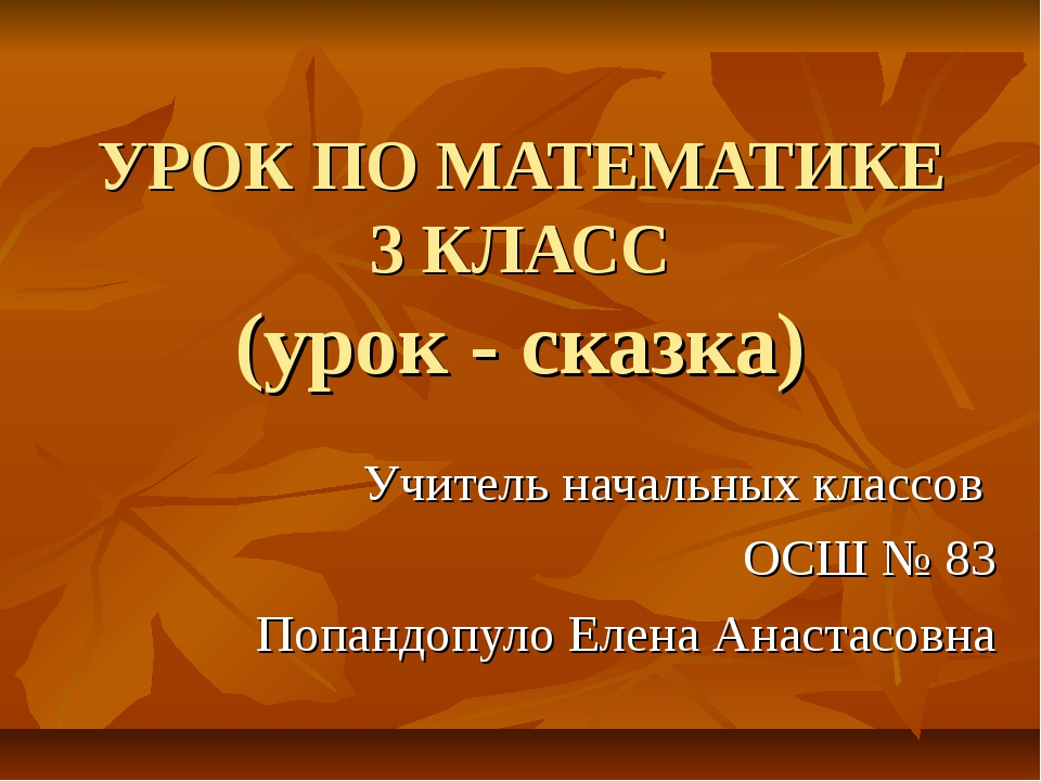 УРОК ПО МАТЕМАТИКЕ 3 КЛАСС (урок - сказка) Учитель начальных классов ОСШ № 83...