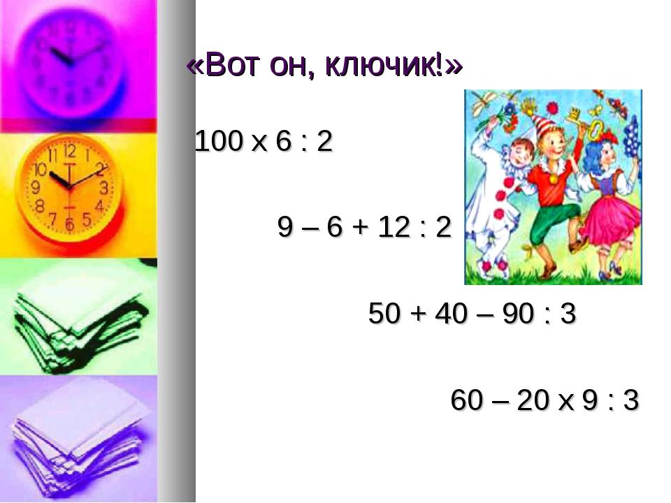 «Вот он, ключик!» 100 х 6 : 2 9 – 6 + 12 : 2 50 + 40 – 90 : 3 60 – 20 х 9 : 3