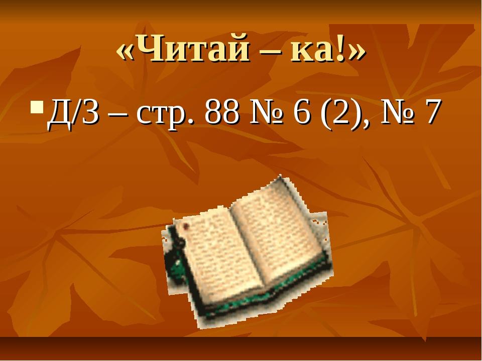 «Читай – ка!» Д/З – стр. 88 № 6 (2), № 7