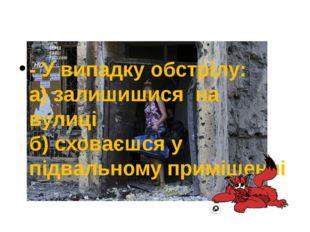 - У випадку обстрілу: а) залишишися на вулиці б) сховаєшся у підвальному пр