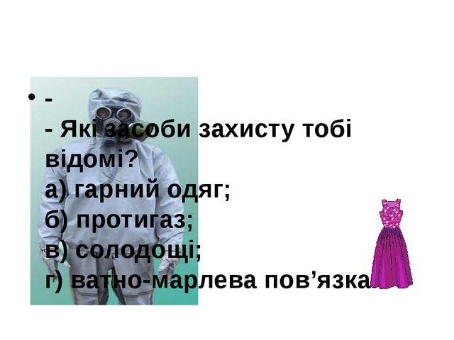 - - Які засоби захисту тобі відомі? а) гарний одяг; б) протигаз; в) солодощі...