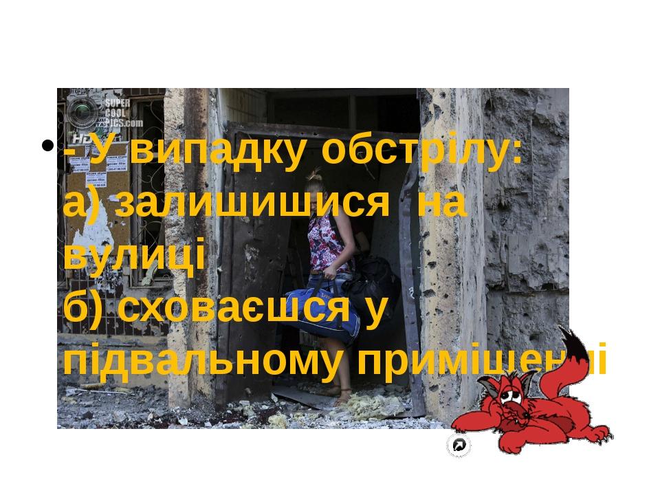 - У випадку обстрілу: а) залишишися на вулиці б) сховаєшся у підвальному пр...