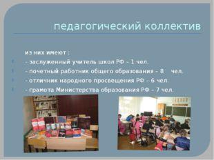 педагогический коллектив из них имеют : - заслуженный учитель школ РФ – 1 чел
