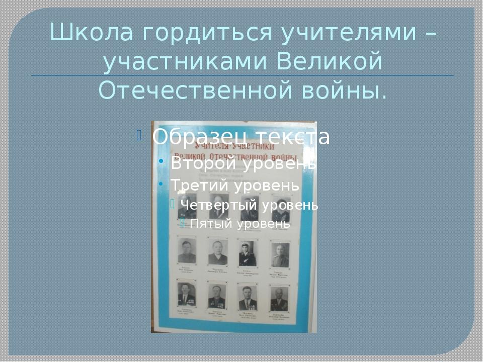 Школа гордиться учителями – участниками Великой Отечественной войны.