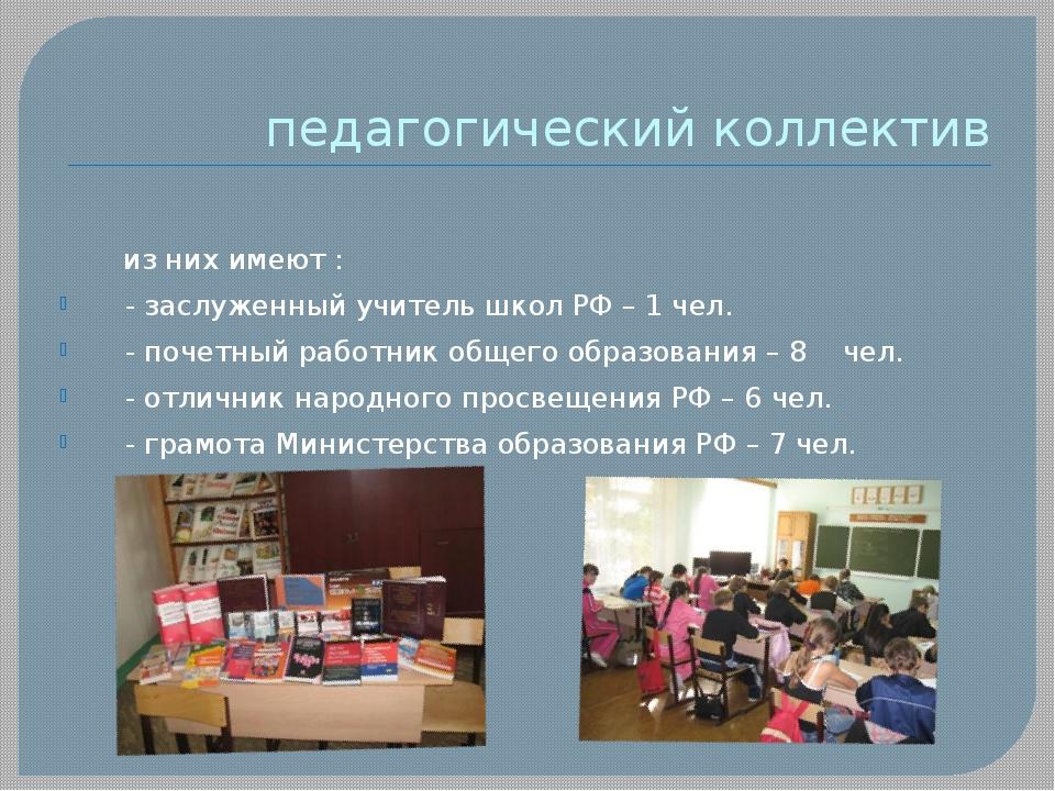 педагогический коллектив из них имеют : - заслуженный учитель школ РФ – 1 чел...