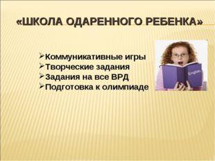 «ШКОЛА ОДАРЕННОГО РЕБЕНКА» Коммуникативные игры Творческие задания Задания на