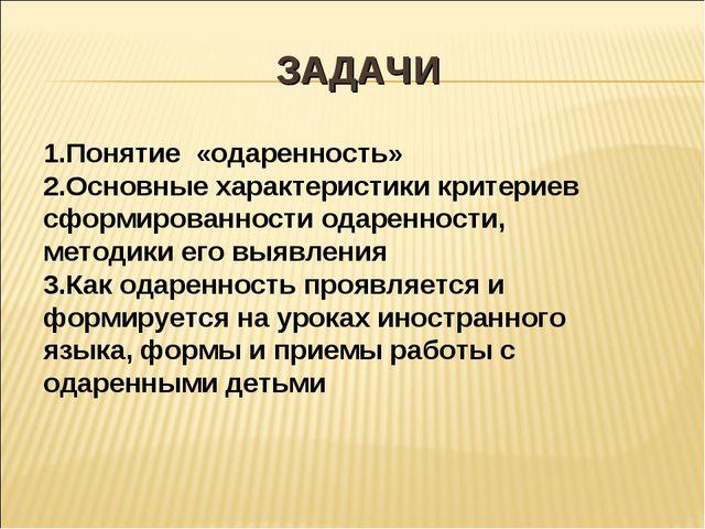 ЗАДАЧИ 1.Понятие «одаренность» 2.Основные характеристики критериев сформирова...