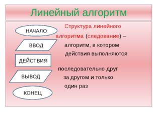Линейный алгоритм Структура линейного алгоритма (следование) – алгоритм, в ко