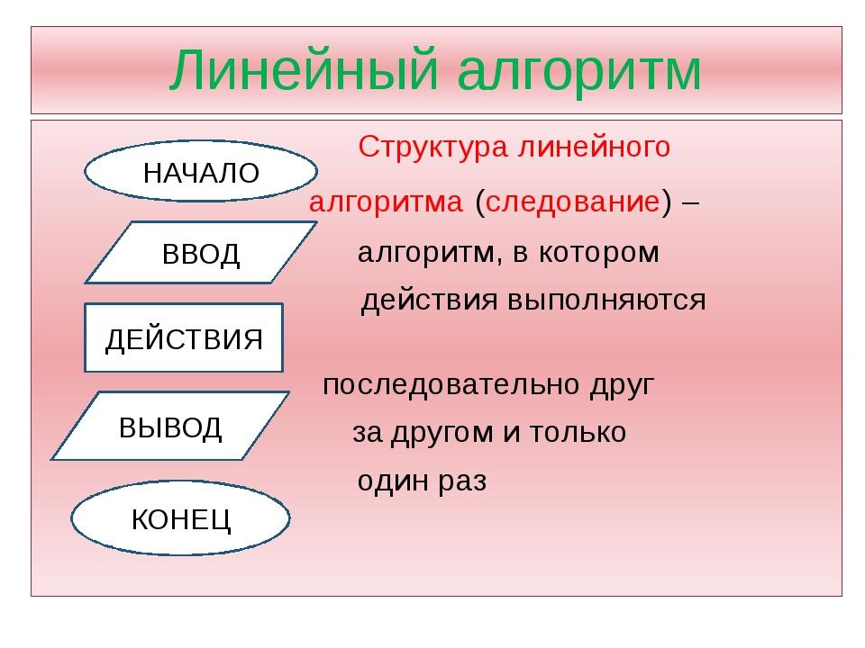 Линейный алгоритм Структура линейного алгоритма (следование) – алгоритм, в ко...