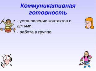 Коммуникативная готовность - установление контактов с детьми; - работа в группе
