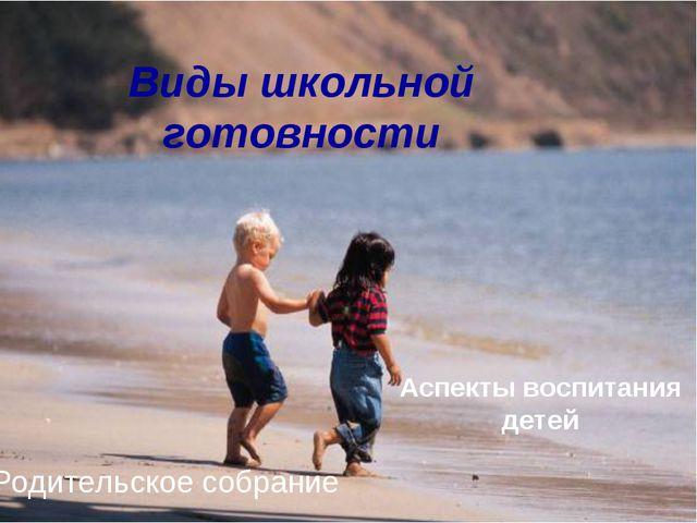 Виды школьной готовности Аспекты воспитания детей .Родительское собрание