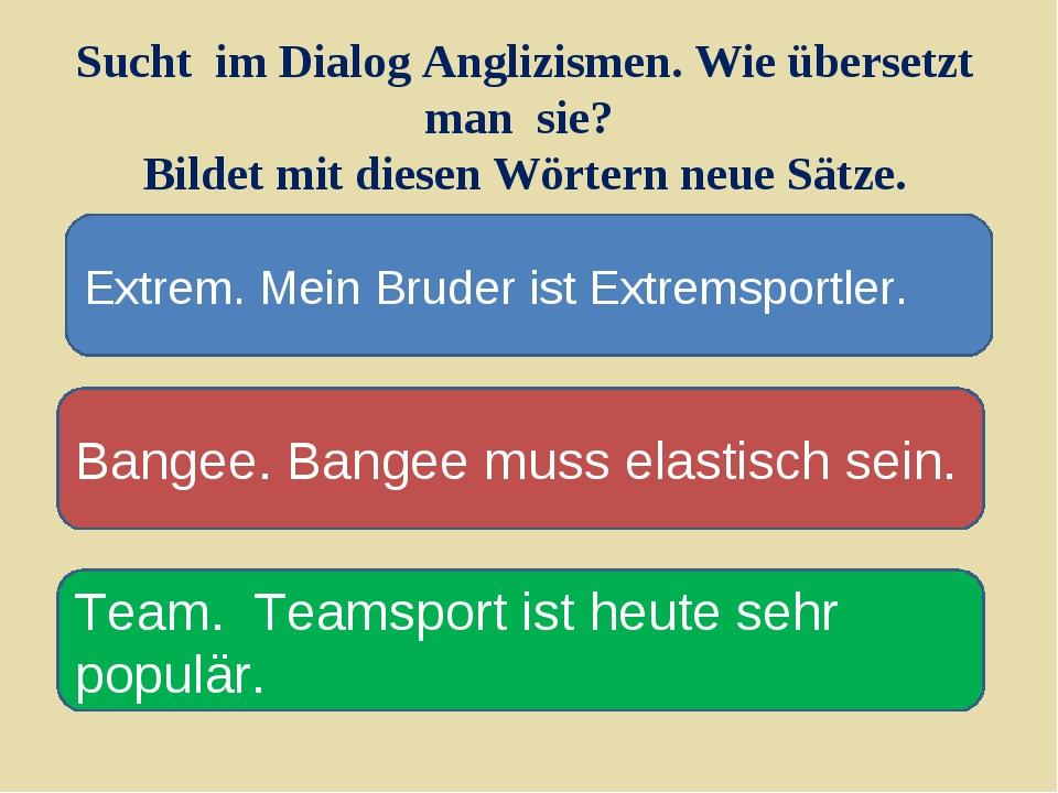 Sucht im Dialog Anglizismen. Wie übersetzt man sie? Bildet mit diesen Wörtern...