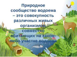 Природное сообщество водоема – это совокупность различных живых организмов, с