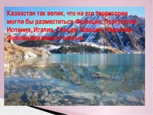 Казахстан так велик, что на его территории могли бы разместиться Франция, Пор