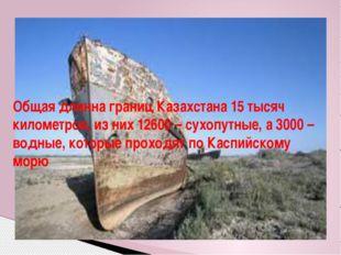 Общая длинна границ Казахстана 15 тысяч километров, из них 12600 – сухопутные