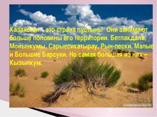 Казахстан - это страна пустынь! Они занимают больше половины его территории.